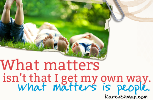 What matters isn't that I get my own way.  What matters is people ~ www.happyunconventionallife.com