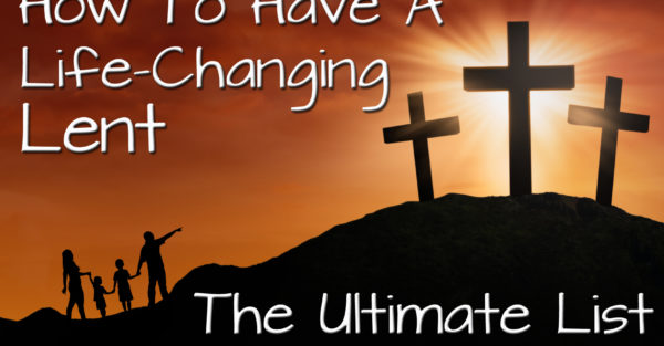 How To Have a Life-Changing Lent:  The Ultimate List