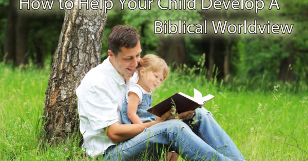 GREAT TIPS to help your children develop a Biblical Worldview